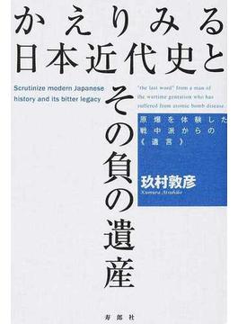 かえりみる日本近代史とその負の遺産 原爆を体験した戦中派からの《遺言》