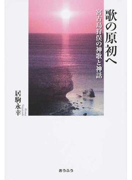 歌の原初へ 宮古島狩俣の神歌と神話