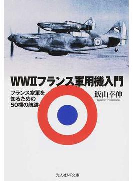 WWⅡフランス軍用機入門 フランス空軍を知るための50機の航跡(光人社NF文庫)