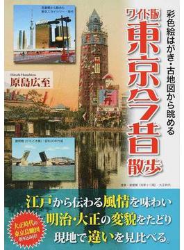 東京今昔散歩 彩色絵はがき・古地図から眺める ワイド版