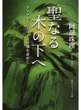 聖なる木の下へ アメリカインディアンの魂を求めて(角川ソフィア文庫)