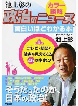 カラー図解池上彰の政治のニュースが面白いほどわかる本 テレビ・新聞の論点が見えてくる46のキホン