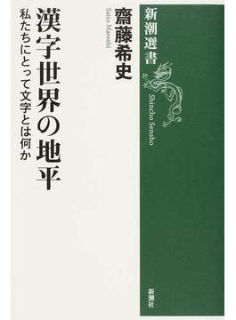 漢字世界の地平 私たちにとって文字とは何か(新潮選書)