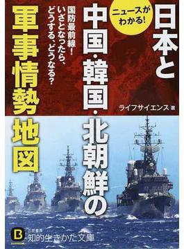 日本と中国・韓国・北朝鮮の軍事情勢地図 ニュースがわかる! 国防最前線!いざとなったら、どうする、どうなる?(知的生きかた文庫)