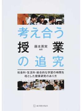 考え合う授業の追究 社会科・生活科・総合的な学習の時間を柱とした授業研究のあり方