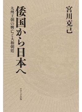 倭国から日本へ 九州王朝の興亡と大和朝廷
