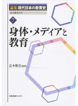 論集現代日本の教育史 7 身体・メディアと教育
