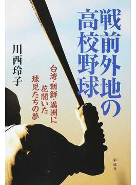 戦前外地の高校野球 台湾・朝鮮・満洲に花開いた球児たちの夢