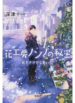 花工房ノンノの秘密 死をささやく青い花(宝島社文庫)