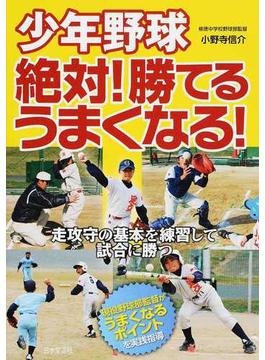 少年野球絶対!勝てる、うまくなる! 走攻守の基本を練習して試合に勝つ 現役野球部監督がうまくなるポイントを実践指導