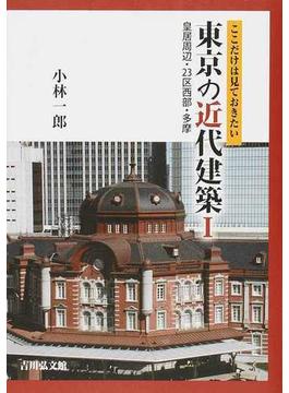 ここだけは見ておきたい東京の近代建築 1 皇居周辺・23区西部・多摩
