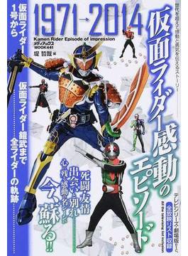 仮面ライダー感動のエピソード 仮面ライダー1号から仮面ライダー鎧武まで全ライダーの軌跡
