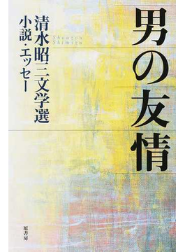 男の友情 清水昭三文学選/小説・エッセー