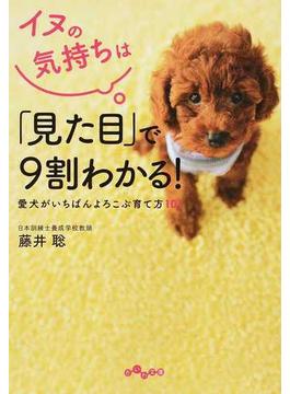 イヌの気持ちは「見た目」で9割わかる! 愛犬がいちばんよろこぶ育て方101(だいわ文庫)