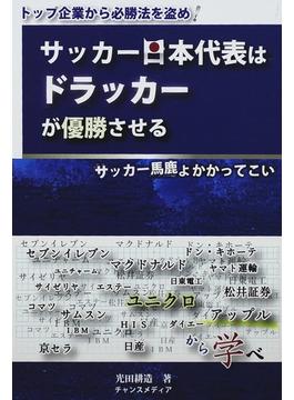 サッカー日本代表はドラッカーが優勝させる サッカー馬鹿よかかってこい トップ企業から必勝法を盗め!