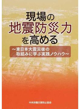 現場の地震防災力を高める 東日本大震災後の取組みに学ぶ実践ノウハウ