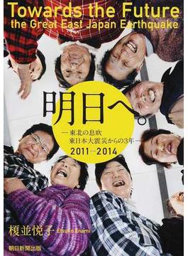 明日へ。 東北の息吹 東日本大震災からの3年 2011−2014
