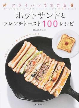 フライパンでできるホットサンドとフレンチトースト100レシピ バリエーション豊かな食材でつくる