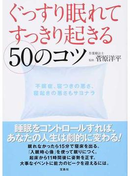 ぐっすり眠れてすっきり起きる50のコツ 人生が劇的に変わる! 不眠症、寝つきの悪さ、寝起きの悪さもサヨナラ