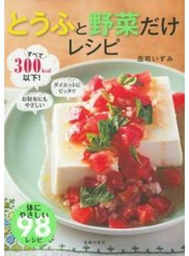とうふと野菜だけレシピ すべて300kcal以下! ダイエットにピッタリ お財布にもやさしい 体にやさしい98レシピ