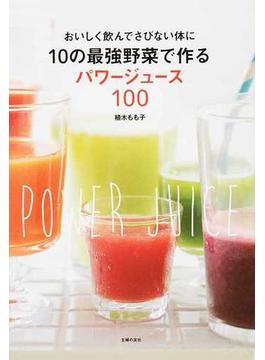 10の最強野菜で作るパワージュース100 おいしく飲んでさびない体に