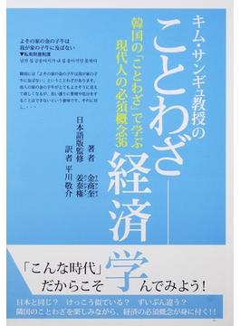 キム・サンギュ教授のことわざ経済学 韓国の「ことわざ」で学ぶ現代人の必須概念36
