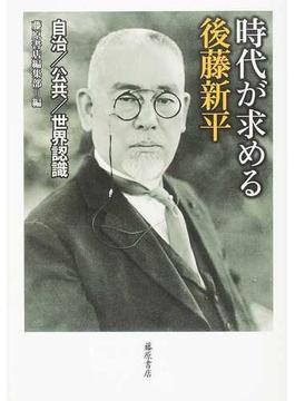 時代が求める後藤新平 自治/公共/世界認識 1857−1929
