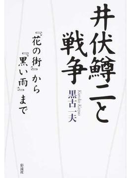 井伏鱒二と戦争 『花の街』から『黒い雨』まで