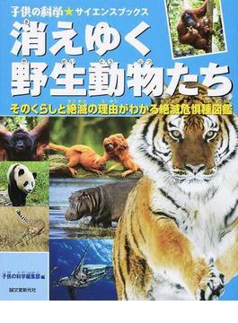 消えゆく野生動物たち そのくらしと絶滅の理由がわかる絶滅危惧種図鑑(子供の科学★サイエンスブックス)