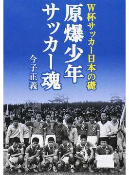 原爆少年サッカー魂 W杯サッカー日本の礎