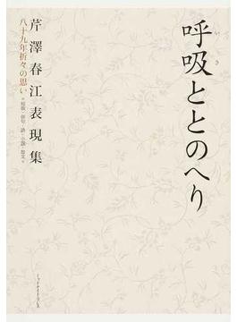 呼吸ととのへり 芹澤春江表現集 八十九年折々の思い 短歌・俳句・詩・小説・散文