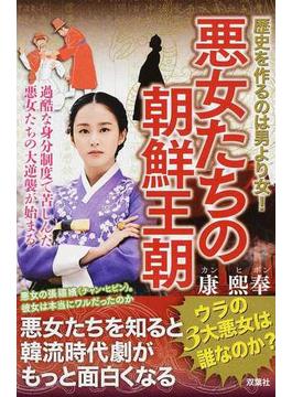 悪女たちの朝鮮王朝 歴史を作るのは男より女! 野望を持った女たちの逆襲