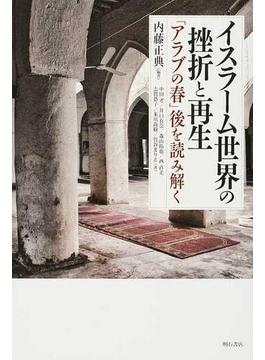 イスラーム世界の挫折と再生 「アラブの春」後を読み解く