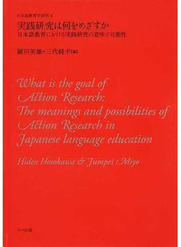 実践研究は何をめざすか 日本語教育における実践研究の意味と可能性