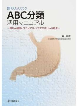 胃がんリスクABC分類活用マニュアル 胃がん検診とプライマリ・ケアでの正しい活用法