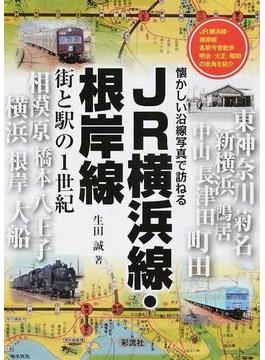 JR横浜線・根岸線 街と駅の1世紀 JR横浜線・根岸線各駅今昔散歩明治・大正・昭和の街角を紹介
