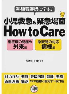 熟練看護師に学ぶ!小児救急&緊急場面How to Care 重症度の見極め外来編 急変時の対応病棟編