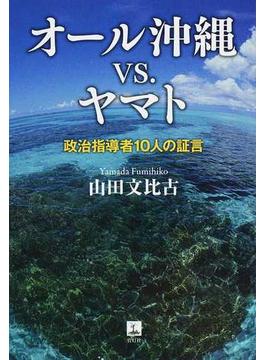 オール沖縄vs.ヤマト 政治指導者10人の証言