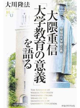 早稲田大学創立者・大隈重信「大学教育の意義」を語る