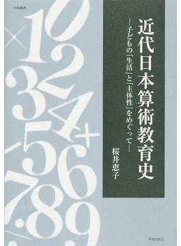 近代日本算術教育史 子どもの「生活」と「主体性」をめぐって