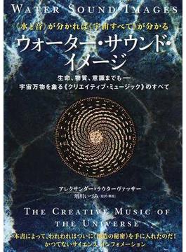 ウォーター・サウンド・イメージ 《水と音》が分かれば《宇宙すべて》が分かる 生命、物質、意識までも−宇宙万物を象る《クリエイティブ・ミュージック》のすべて