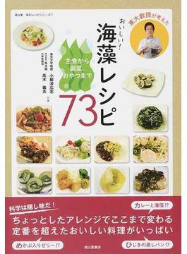 東大教授が考えたおいしい!海藻レシピ73 主食から副菜、おやつまで