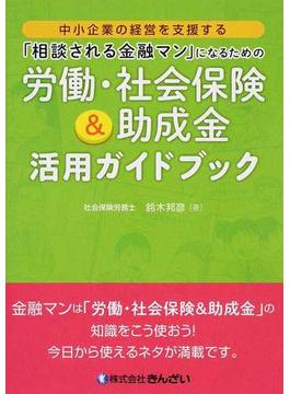 「相談される金融マン」になるための労働・社会保険&助成金活用ガイドブック 中小企業の経営を支援する