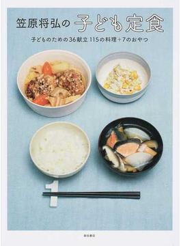 笠原将弘の子ども定食 子どものための36献立115の料理+7のおやつ