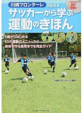川崎フロンターレが伝えるサッカーから学ぶ運動のきほん 5歳からはじめる65の運動のメニューから身体を作る食育までを完全ガイド