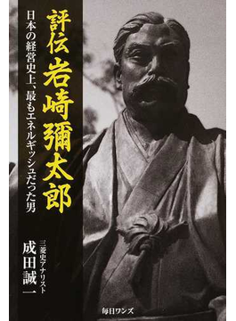 評伝岩崎彌太郎 日本の経営史上、最もエネルギッシュだった男