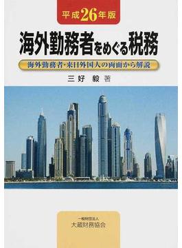海外勤務者をめぐる税務 海外勤務者・来日外国人の両面から解説 平成26年版
