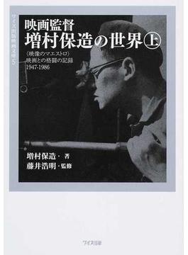 映画監督増村保造の世界 〈映像のマエストロ〉映画との格闘の記録1947−1986 上