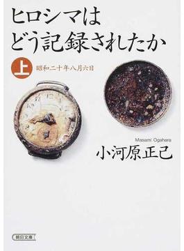 ヒロシマはどう記録されたか 上 昭和二十年八月六日(朝日文庫)