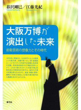 大阪万博が演出した未来 前衛芸術の想像力とその時代